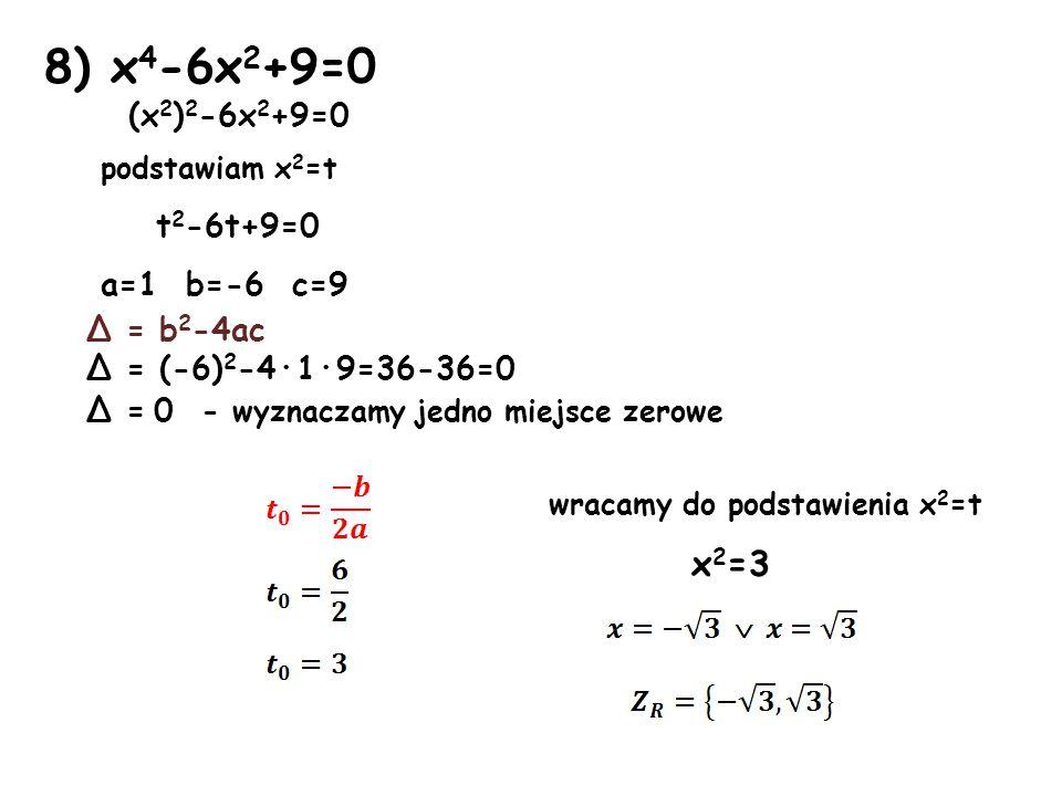 8) x 4 -6x 2 +9=0 (x 2 ) 2 -6x 2 +9=0 podstawiam x 2 =t t 2 -6t+9=0 a=1 b=-6 c=9 Δ = b 2 -4ac Δ = (-6) 2 -4·1·9=36-36=0 Δ = 0 - wyznaczamy jedno miejsce zerowe wracamy do podstawienia x 2 =t x 2 =3