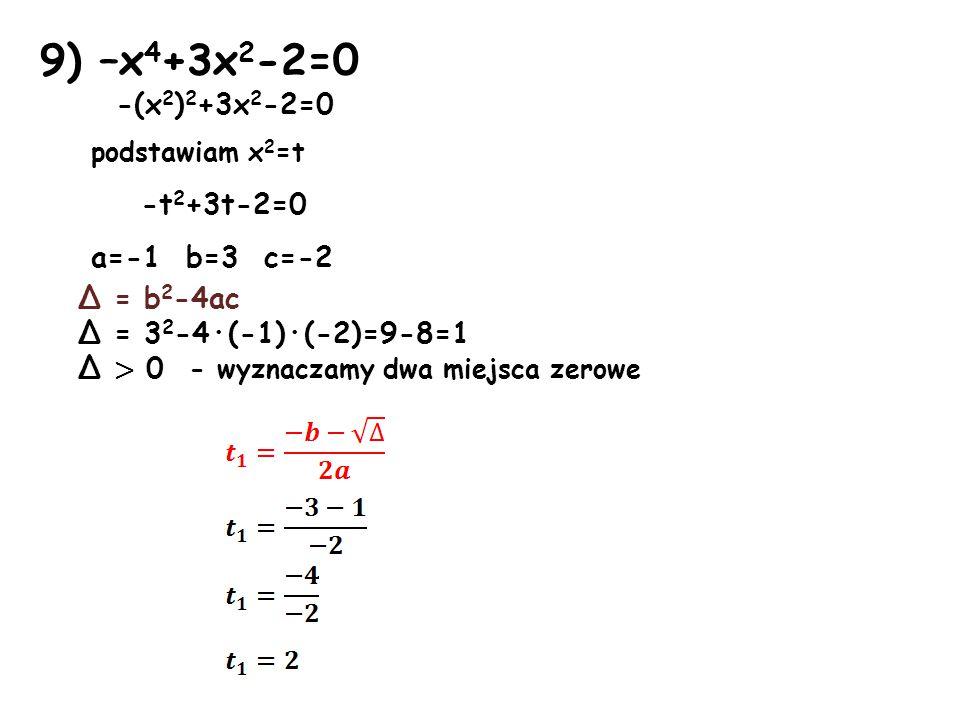 9) –x 4 +3x 2 -2=0 -(x 2 ) 2 +3x 2 -2=0 podstawiam x 2 =t -t 2 +3t-2=0 a=-1 b=3 c=-2 Δ = b 2 -4ac Δ = 3 2 -4·(-1)·(-2)=9-8=1 Δ > 0 - wyznaczamy dwa miejsca zerowe