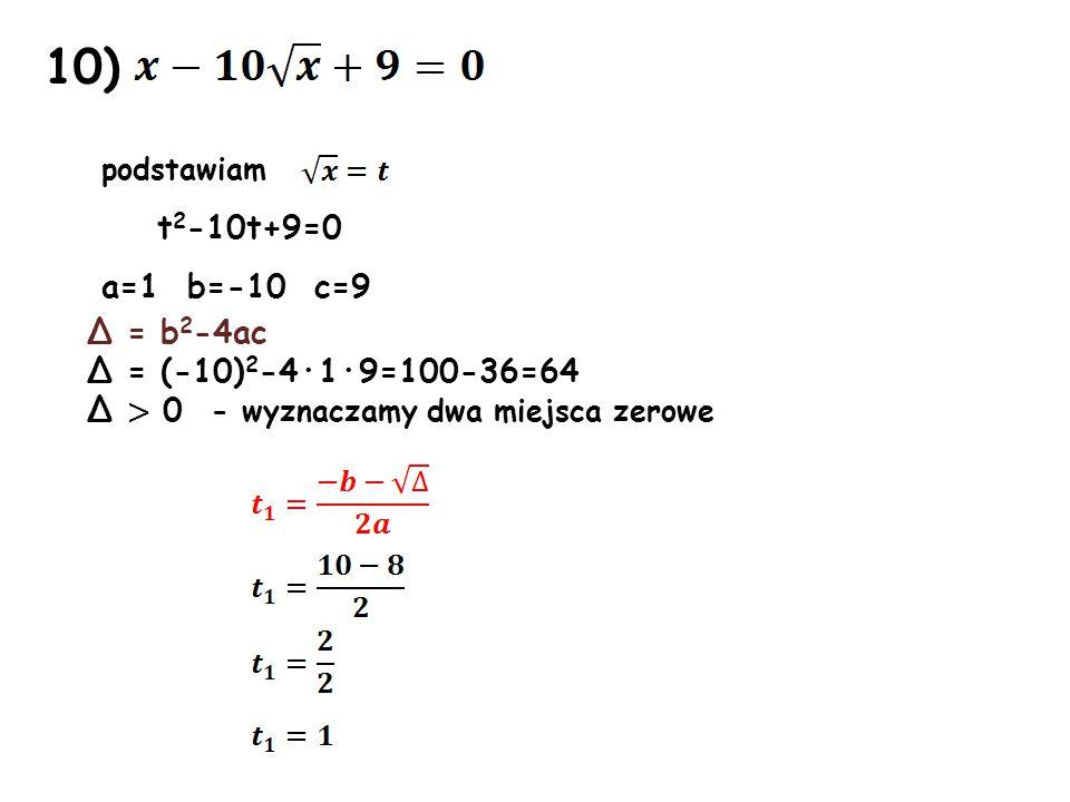 10) podstawiam t 2 -10t+9=0 a=1 b=-10 c=9 Δ = b 2 -4ac Δ = (-10) 2 -4·1·9=100-36=64 Δ > 0 - wyznaczamy dwa miejsca zerowe