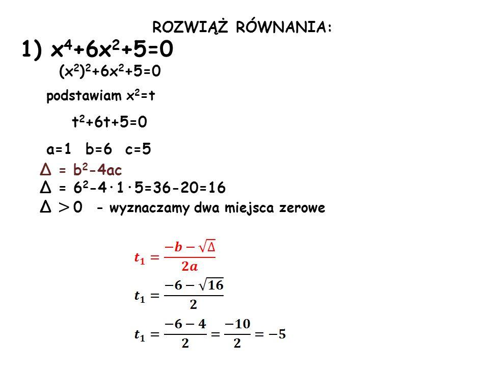 ROZWIĄŻ RÓWNANIA: 1) x 4 +6x 2 +5=0 (x 2 ) 2 +6x 2 +5=0 podstawiam x 2 =t t 2 +6t+5=0 a=1 b=6 c=5 Δ = b 2 -4ac Δ = 6 2 -4·1·5=36-20=16 Δ > 0 - wyznaczamy dwa miejsca zerowe