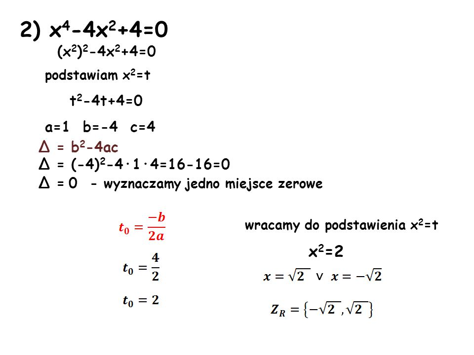 2) x 4 -4x 2 +4=0 (x 2 ) 2 -4x 2 +4=0 podstawiam x 2 =t t 2 -4t+4=0 a=1 b=-4 c=4 Δ = b 2 -4ac Δ = (-4) 2 -4·1·4=16-16=0 Δ = 0 - wyznaczamy jedno miejsce zerowe wracamy do podstawienia x 2 =t x 2 =2 ∨
