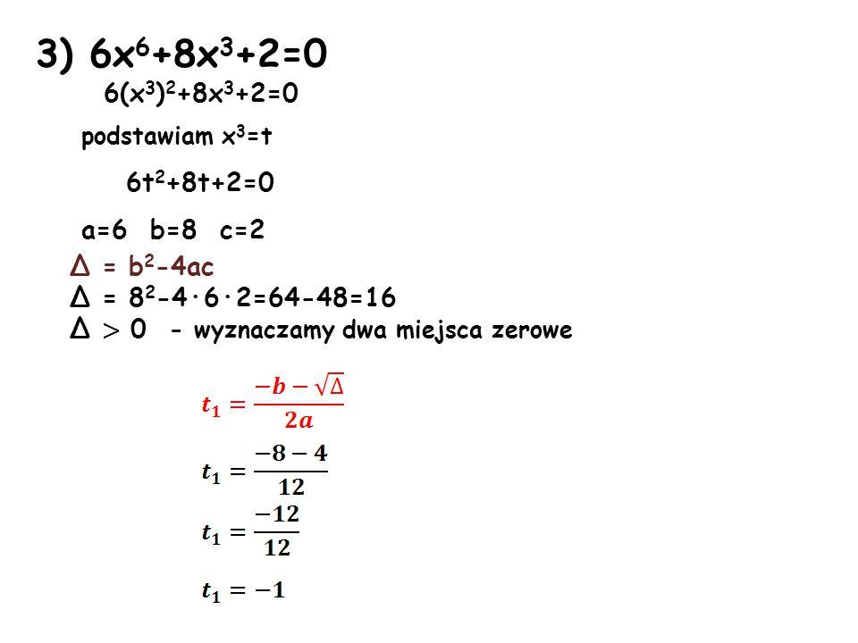 3) 6x 6 +8x 3 +2=0 6(x 3 ) 2 +8x 3 +2=0 podstawiam x 3 =t 6t 2 +8t+2=0 a=6 b=8 c=2 Δ = b 2 -4ac Δ = 8 2 -4·6·2=64-48=16 Δ > 0 - wyznaczamy dwa miejsca zerowe