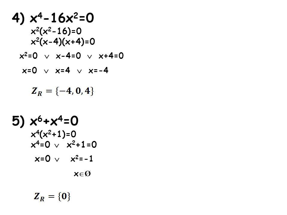 4) x 4 -16x 2 =0 x 2 (x 2 -16)=0 x 2 (x-4)(x+4)=0 x 2 =0  x-4=0  x+4=0 x=0  x=4  x=-4 5) x 6 +x 4 =0 x 4 (x 2 +1)=0 x 4 =0  x 2 +1=0 x=0  x 2 =-1 x  Ø