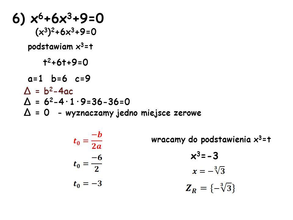 7) x 4 +10x 2 +9=0 (x 2 ) 2 +10x 2 +9=0 podstawiam x 2 =t t 2 +10t+9=0 a=1 b=10 c=9 Δ = b 2 -4ac Δ = 10 2 -4·1·9=100-36=64 Δ > 0 - wyznaczamy dwa miejsca zerowe