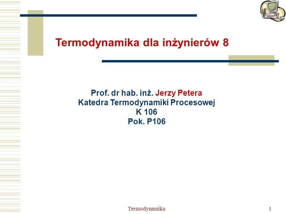 Termodynamika1 Prof. dr hab. inż. Jerzy Petera Katedra Termodynamiki Procesowej K 106 Pok. P106 Termodynamika dla inżynierów 8