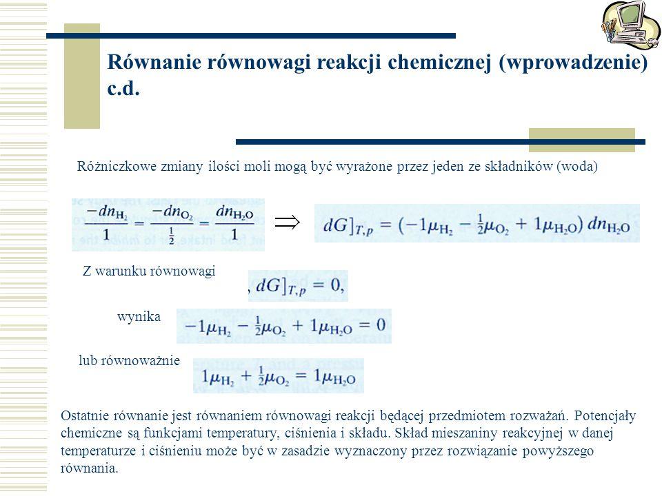 Równanie równowagi reakcji chemicznej (wprowadzenie) c.d. Różniczkowe zmiany ilości moli mogą być wyrażone przez jeden ze składników (woda) Z warunku