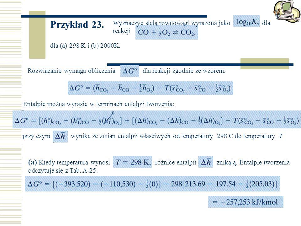 Przykład 23. Wyznaczyć stałą równowagi wyrażoną jako dla reakcji dla (a) 298 K i (b) 2000K. Rozwiązanie wymaga obliczenia dla reakcji zgodnie ze wzore