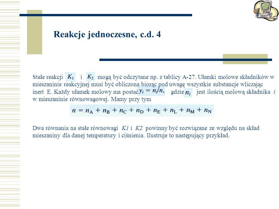 Reakcje jednoczesne, c.d. 4 Stałe reakcji i mogą być odczytane np. z tablicy A-27. Ułamki molowe składników w mieszaninie reakcyjnej musi być obliczon