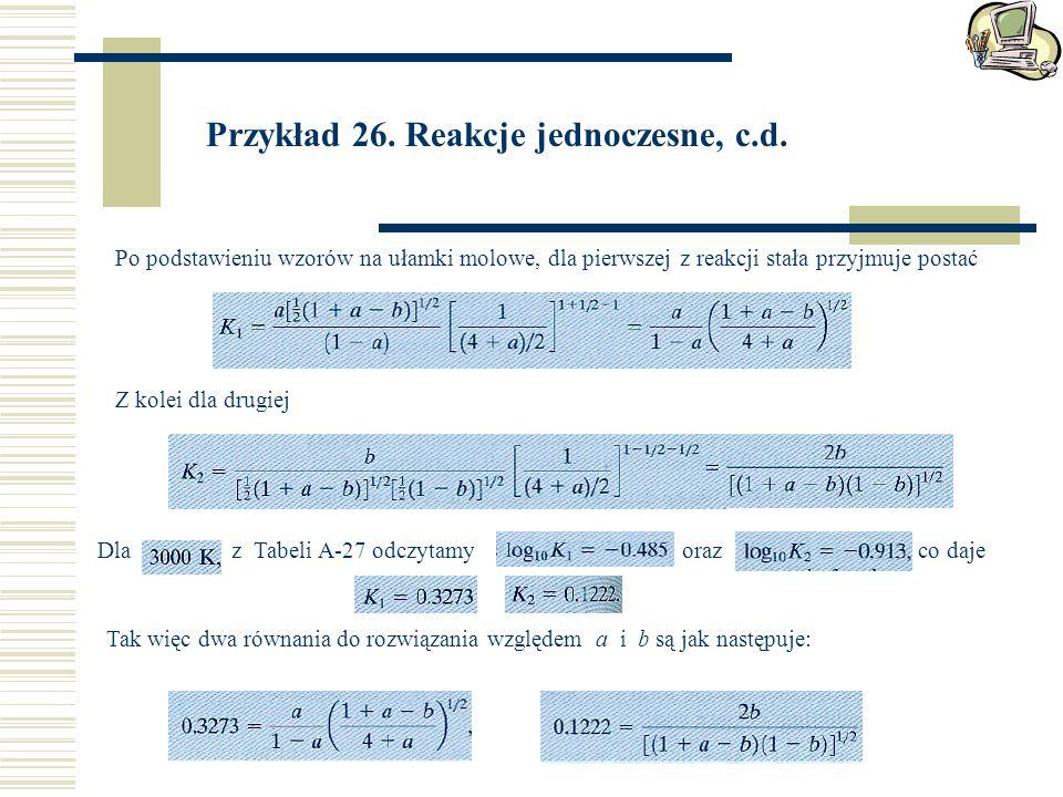 Przykład 26. Reakcje jednoczesne, c.d. Po podstawieniu wzorów na ułamki molowe, dla pierwszej z reakcji stała przyjmuje postać Z kolei dla drugiej Dla