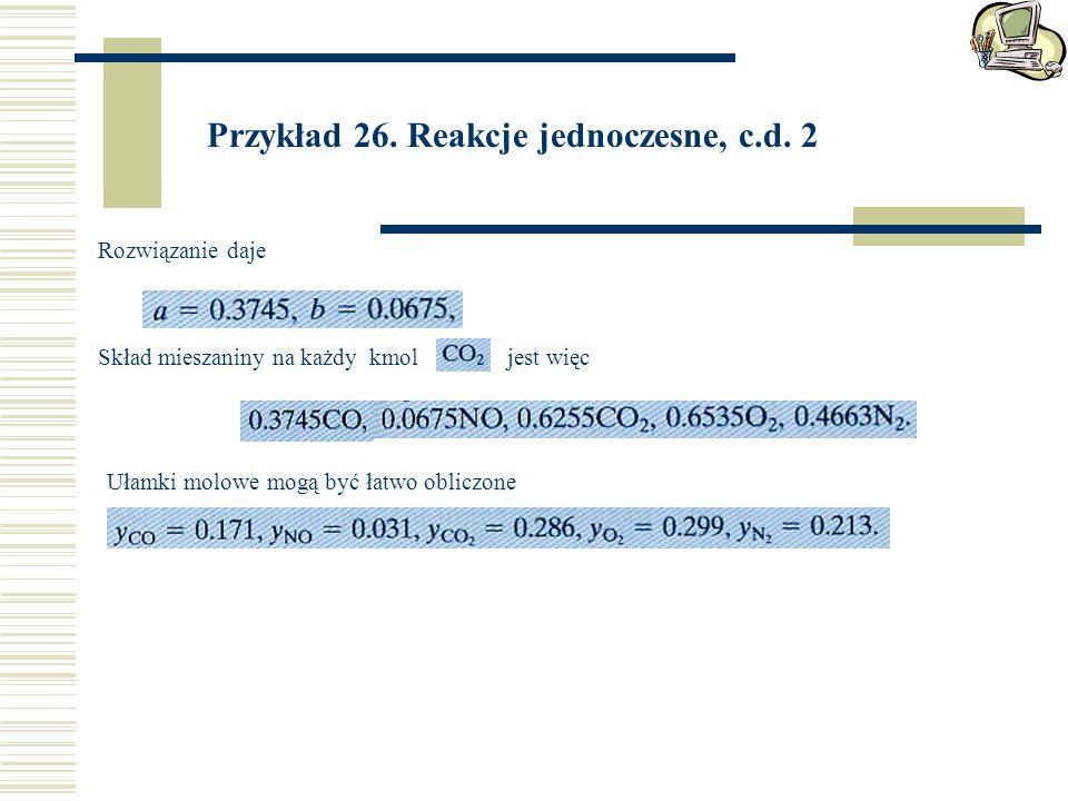 Przykład 26. Reakcje jednoczesne, c.d. 2 Rozwiązanie daje Skład mieszaniny na każdy kmol jest więc Ułamki molowe mogą być łatwo obliczone