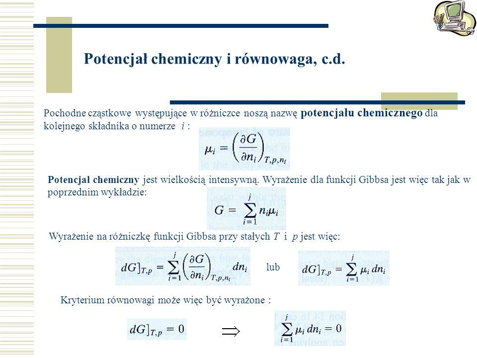 Potencjał chemiczny i równowaga, c.d. Pochodne cząstkowe występujące w różniczce noszą nazwę potencjału chemicznego dla kolejnego składnika o numerze