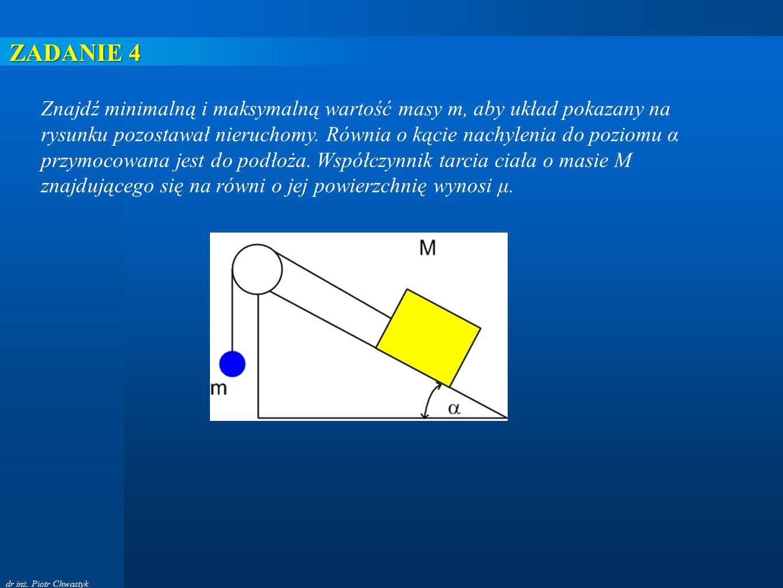 dr inż. Piotr Chwastyk Znajdź minimalną i maksymalną wartość masy m, aby układ pokazany na rysunku pozostawał nieruchomy. Równia o kącie nachylenia do
