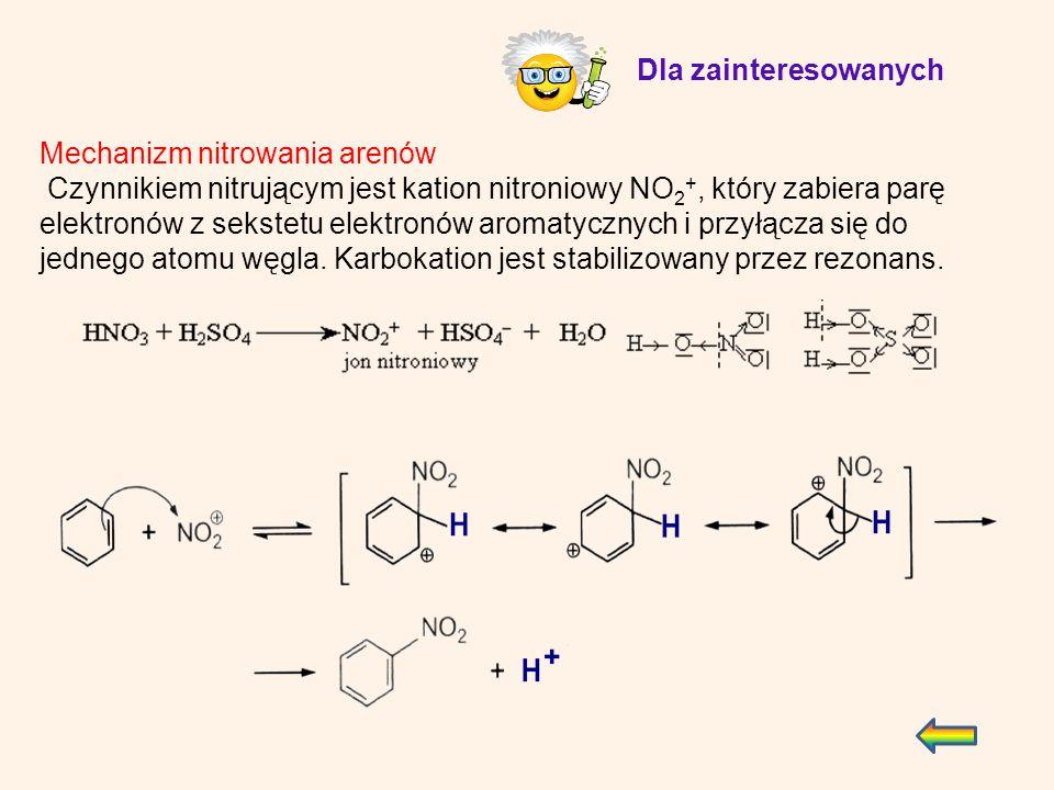 Mechanizm nitrowania arenów Czynnikiem nitrującym jest kation nitroniowy NO 2 +, który zabiera parę elektronów z sekstetu elektronów aromatycznych i p