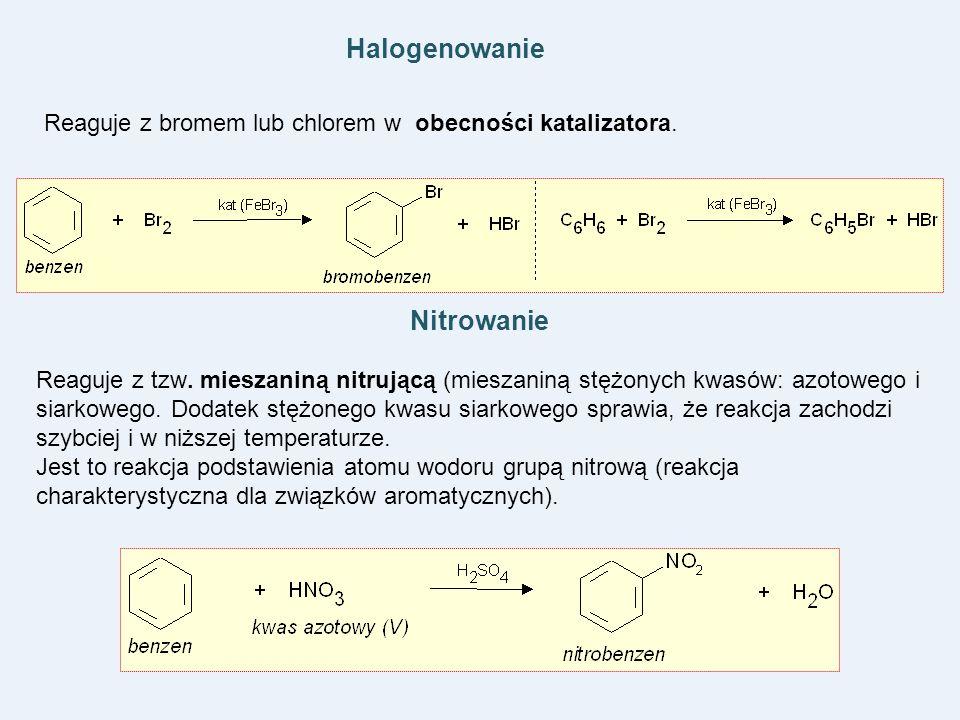 Halogenowanie Reaguje z bromem lub chlorem w obecności katalizatora. Nitrowanie Reaguje z tzw. mieszaniną nitrującą (mieszaniną stężonych kwasów: azot