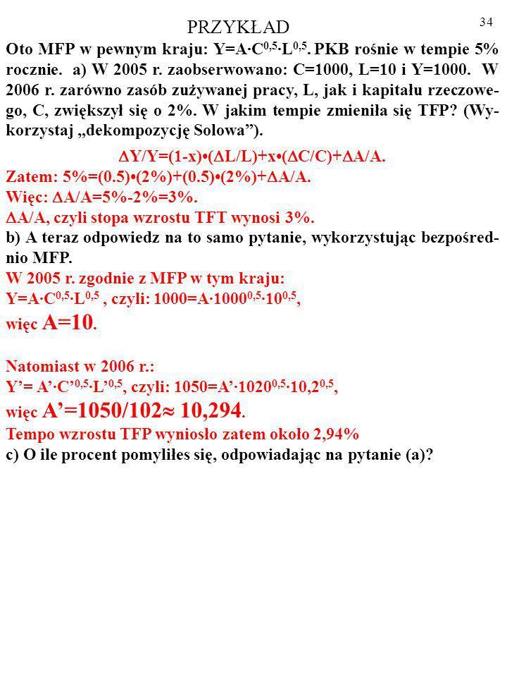 33 PRZYKŁAD Oto MFP w pewnym kraju: Y=A·C 0,5 ·L 0,5.