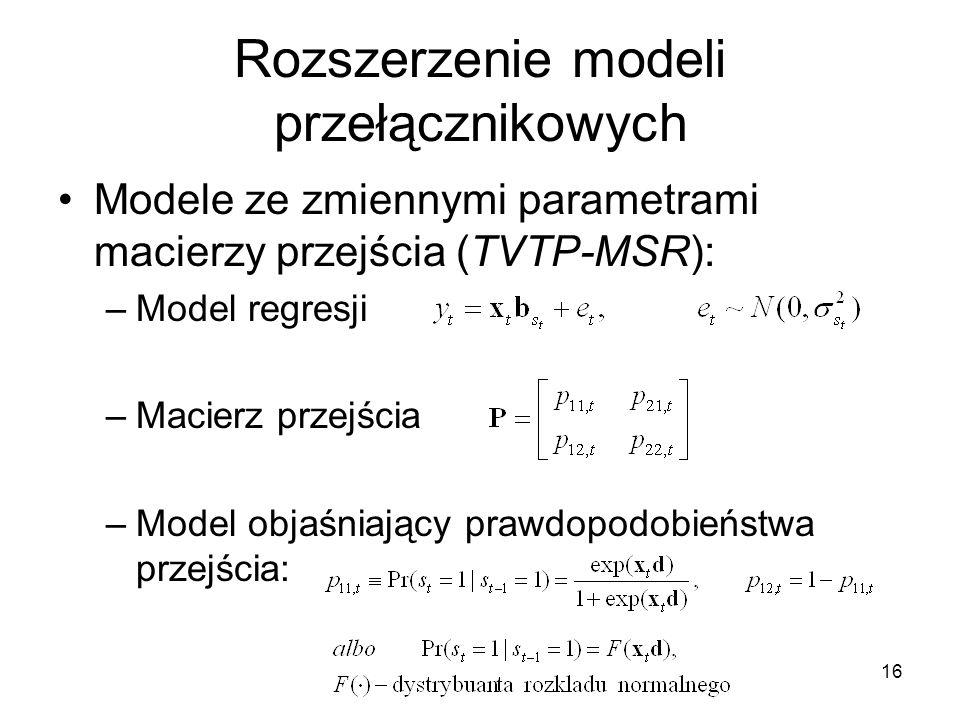 16 Rozszerzenie modeli przełącznikowych Modele ze zmiennymi parametrami macierzy przejścia (TVTP-MSR): –Model regresji –Macierz przejścia –Model objaśniający prawdopodobieństwa przejścia: