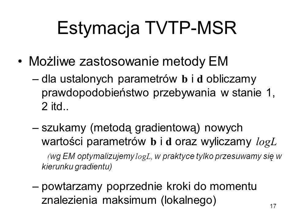 17 Estymacja TVTP-MSR Możliwe zastosowanie metody EM –dla ustalonych parametrów b i d obliczamy prawdopodobieństwo przebywania w stanie 1, 2 itd..