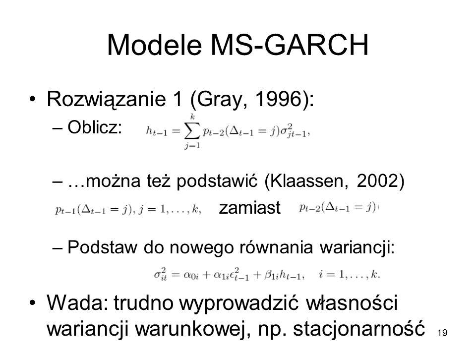 19 Modele MS-GARCH Rozwiązanie 1 (Gray, 1996): –Oblicz: –…można też podstawić (Klaassen, 2002) zamiast –Podstaw do nowego równania wariancji: Wada: trudno wyprowadzić własności wariancji warunkowej, np.