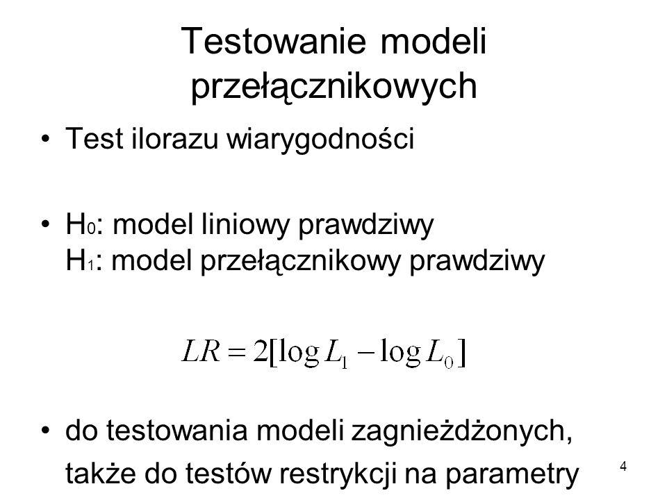 4 Testowanie modeli przełącznikowych Test ilorazu wiarygodności H 0 : model liniowy prawdziwy H 1 : model przełącznikowy prawdziwy do testowania modeli zagnieżdżonych, także do testów restrykcji na parametry