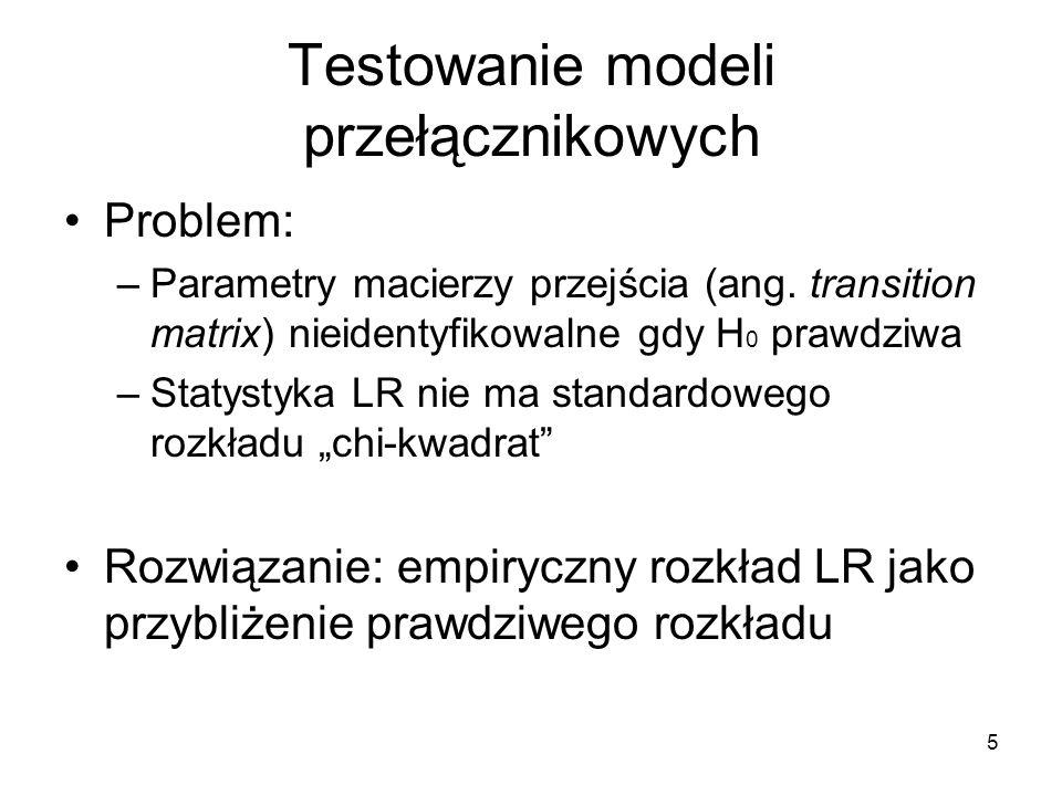 6 Testowanie modeli przełącznikowych Empiryczny rozkład LR: –wygenerować sztuczne obserwacje zmiennej objaśnianej zgodne z modelem H 0 –oszacować modele H 0 i H 1 na nowych danych i policzyć statystykę LR (możliwe błędy oszacowań!) –powtarzać poprzednie kroki wiele razy by otrzymać rozkład empiryczny LR