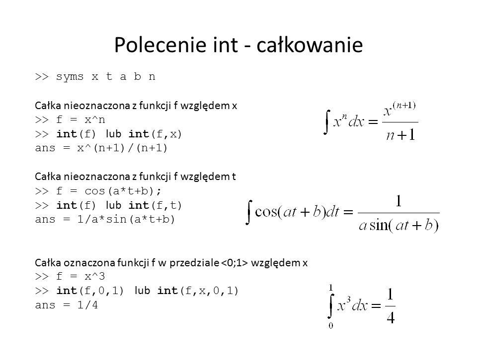 Polecenie int - całkowanie >> syms x t a b n Całka nieoznaczona z funkcji f względem x >> f = x^n >> int(f) lub int(f,x) ans = x^(n+1)/(n+1) Całka nie