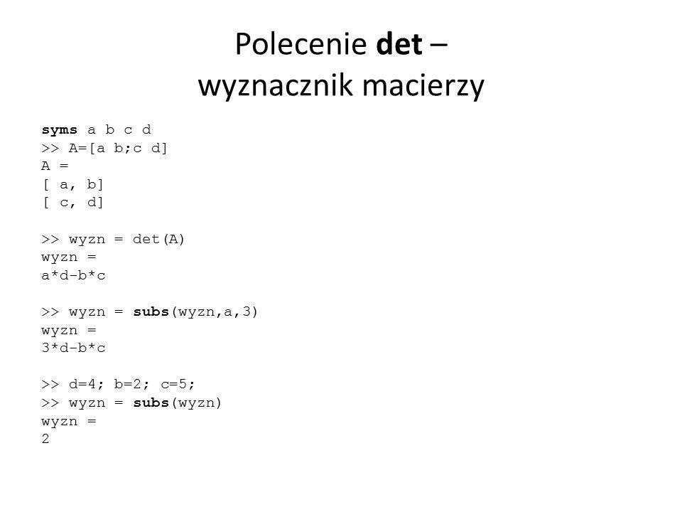 Polecenie det – wyznacznik macierzy syms a b c d >> A=[a b;c d] A = [ a, b] [ c, d] >> wyzn = det(A) wyzn = a*d-b*c >> wyzn = subs(wyzn,a,3) wyzn = 3*