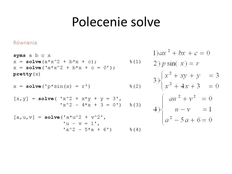 Polecenie solve Równania syms a b c x x = solve(a*x^2 + b*x + c); %(1) x = solve('a*x^2 + b*x + c = 0'); pretty(x) x = solve('p*sin(x) = r') %(2) [x,y