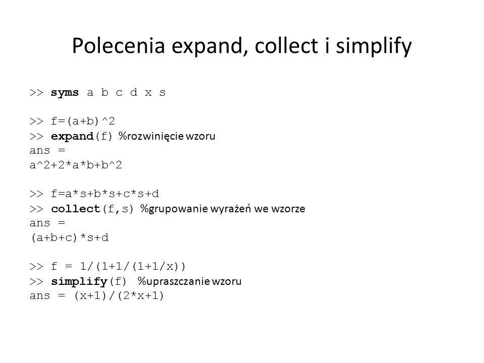 Polecenia expand, collect i simplify >> syms a b c d x s >> f=(a+b)^2 >> expand(f) %rozwinięcie wzoru ans = a^2+2*a*b+b^2 >> f=a*s+b*s+c*s+d >> collec