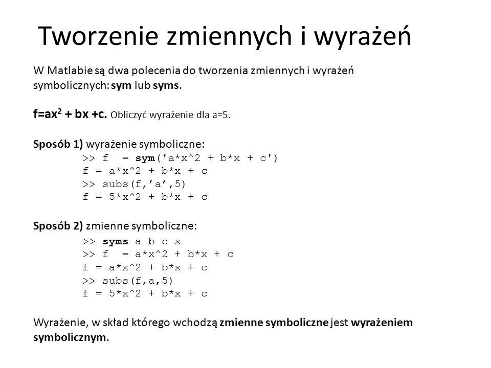Tworzenie zmiennych i wyrażeń W Matlabie są dwa polecenia do tworzenia zmiennych i wyrażeń symbolicznych: sym lub syms. f=ax 2 + bx +c. Obliczyć wyraż