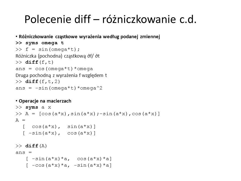 Różniczkowanie cząstkowe wyrażenia według podanej zmiennej >> syms omega t >> f = sin(omega*t); Różniczka (pochodna) cząstkową ∂f/ ∂t >> diff(f,t) ans