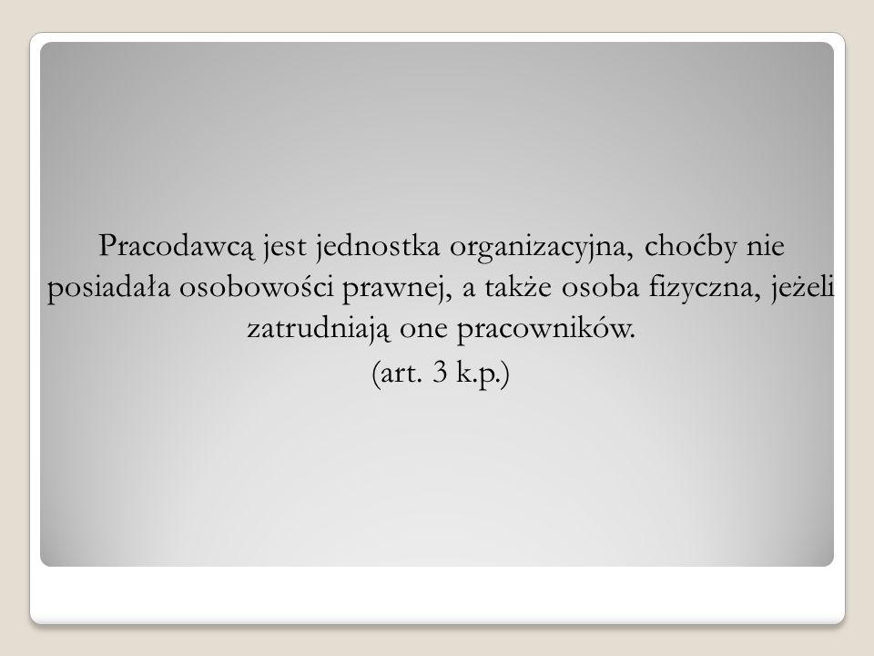 Pracodawcą jest jednostka organizacyjna, choćby nie posiadała osobowości prawnej, a także osoba fizyczna, jeżeli zatrudniają one pracowników. (art. 3