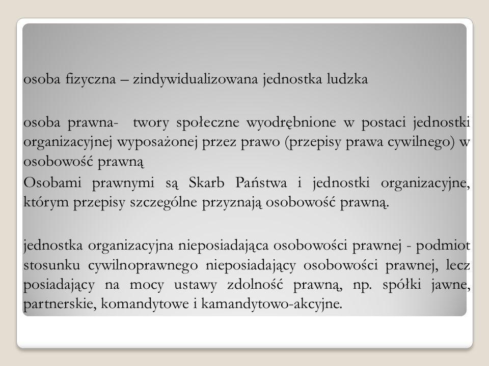 osoba fizyczna – zindywidualizowana jednostka ludzka osoba prawna- twory społeczne wyodrębnione w postaci jednostki organizacyjnej wyposażonej przez p