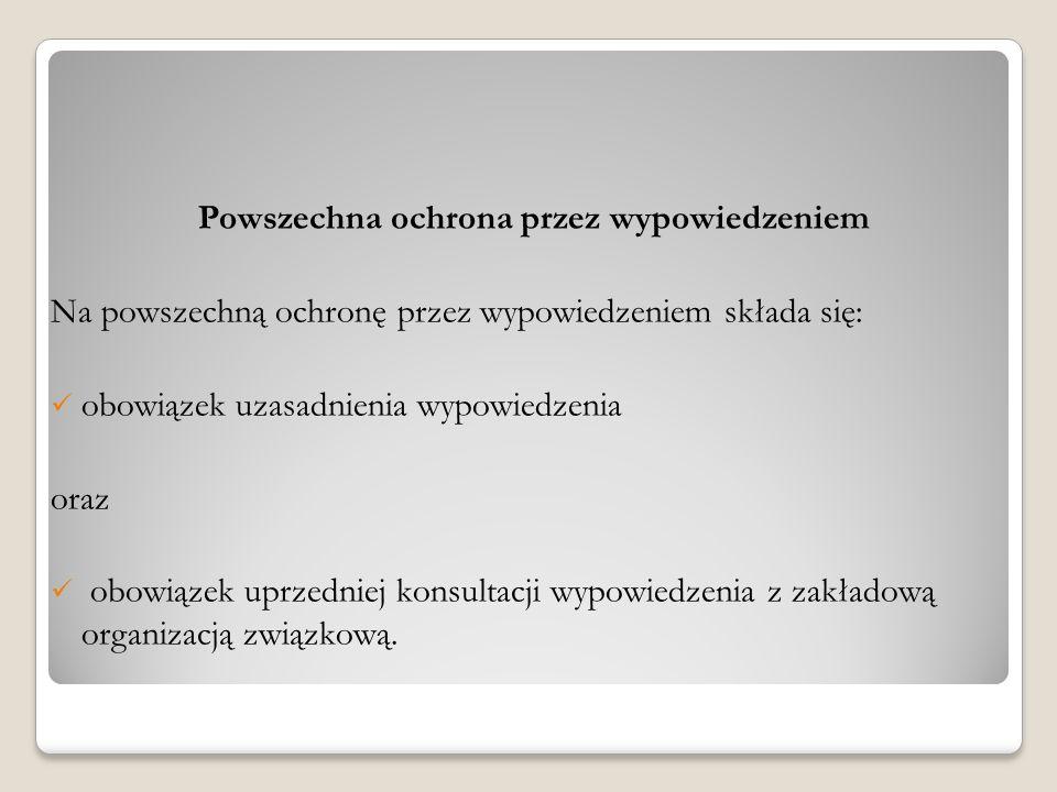 Powszechna ochrona przez wypowiedzeniem Na powszechną ochronę przez wypowiedzeniem składa się: obowiązek uzasadnienia wypowiedzenia oraz obowiązek upr