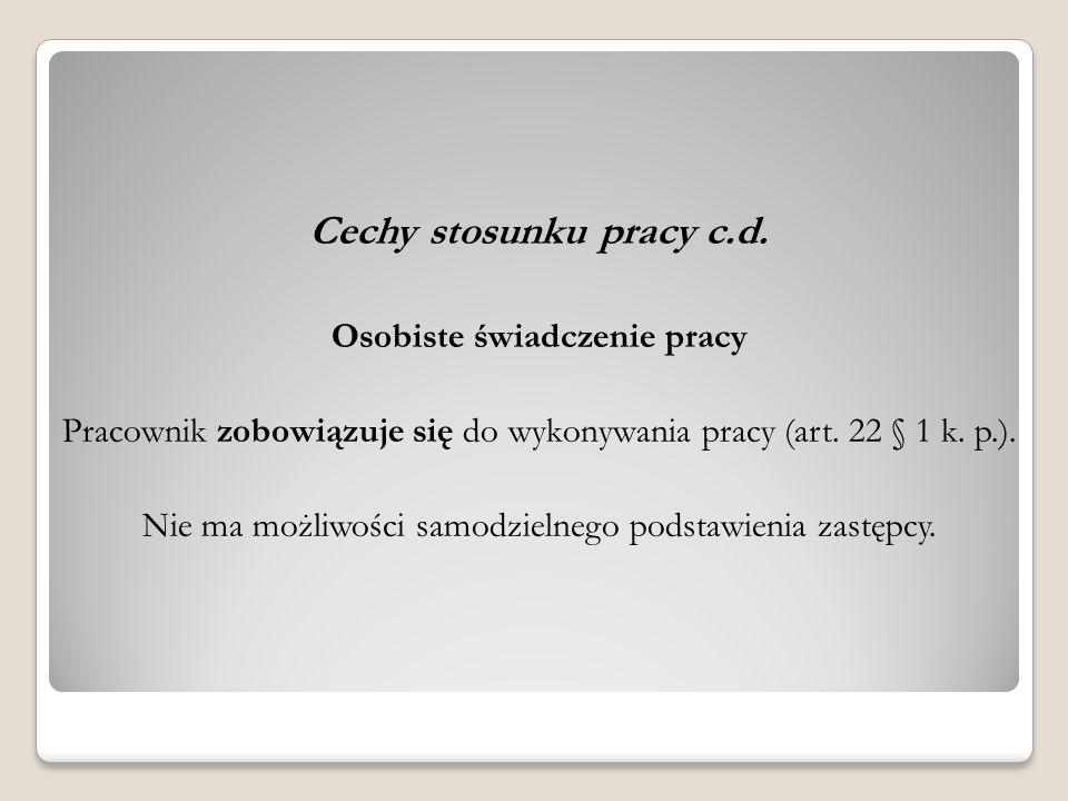 Cechy stosunku pracy c.d. Osobiste świadczenie pracy Pracownik zobowiązuje się do wykonywania pracy (art. 22 § 1 k. p.). Nie ma możliwości samodzielne
