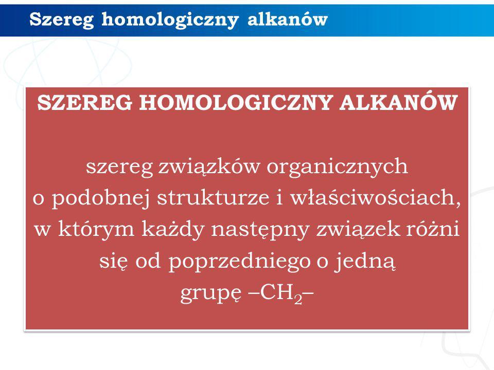 SZEREG HOMOLOGICZNY ALKANÓW szereg związków organicznych o podobnej strukturze i właściwościach, w którym każdy następny związek różni się od poprzedn