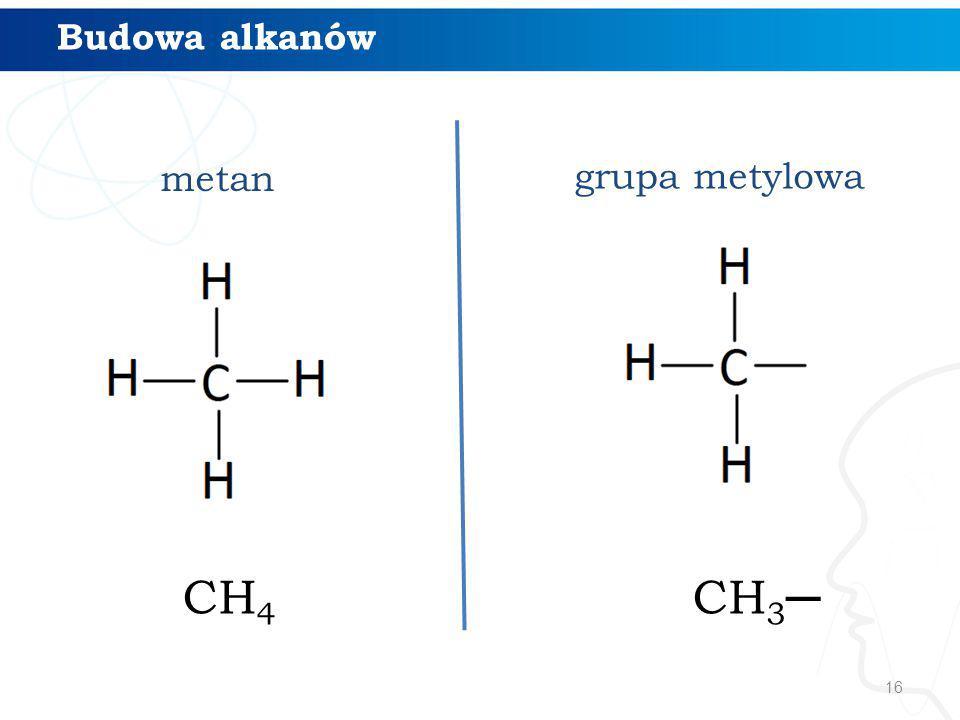 16 Budowa alkanów metan grupa metylowa CH 4 CH 3 ─