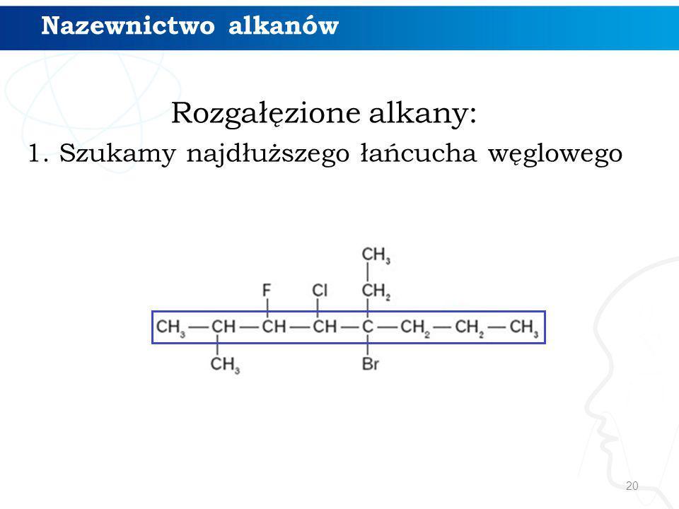 20 Rozgałęzione alkany: 1. Szukamy najdłuższego łańcucha węglowego Nazewnictwo alkanów