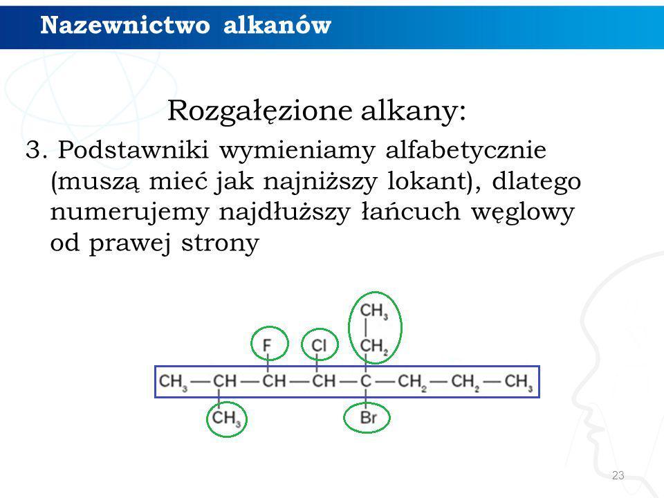 23 Rozgałęzione alkany: 3. Podstawniki wymieniamy alfabetycznie (muszą mieć jak najniższy lokant), dlatego numerujemy najdłuższy łańcuch węglowy od pr