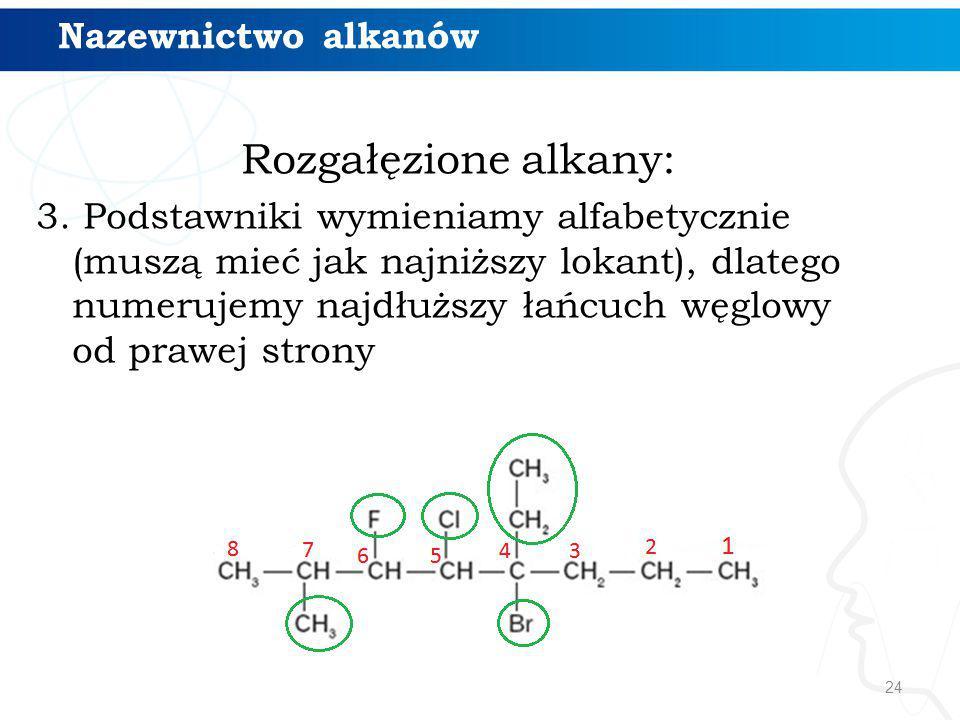 24 Rozgałęzione alkany: 3. Podstawniki wymieniamy alfabetycznie (muszą mieć jak najniższy lokant), dlatego numerujemy najdłuższy łańcuch węglowy od pr