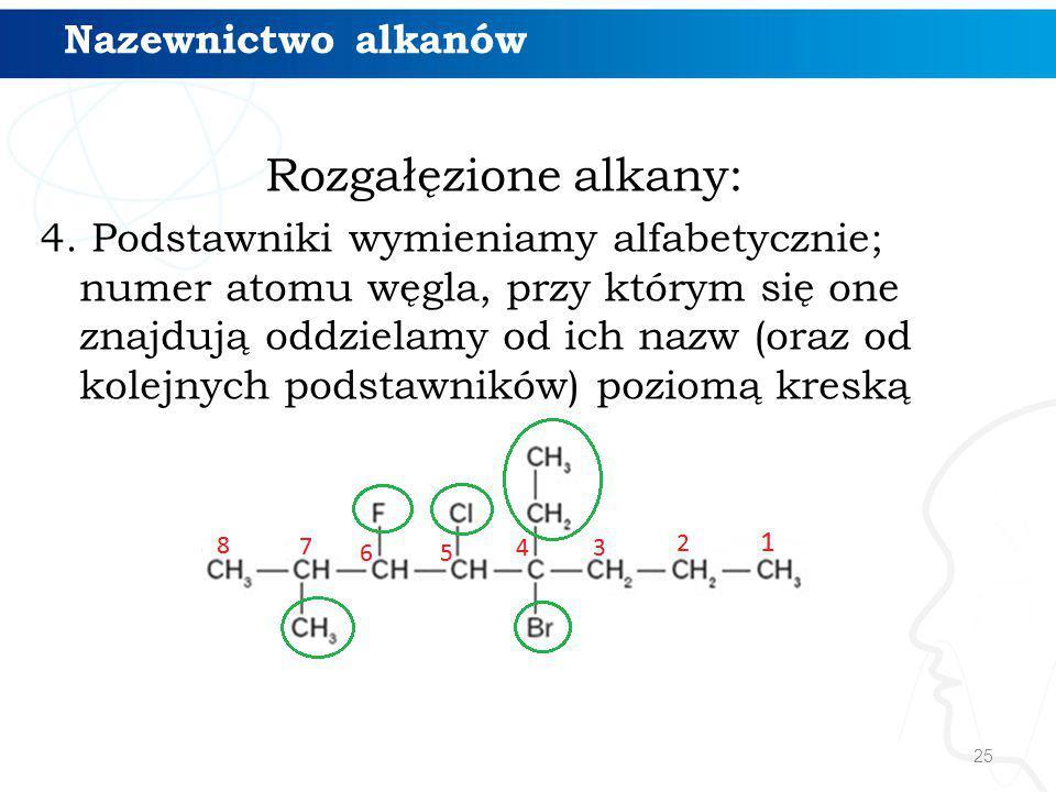 25 Rozgałęzione alkany: 4. Podstawniki wymieniamy alfabetycznie; numer atomu węgla, przy którym się one znajdują oddzielamy od ich nazw (oraz od kolej