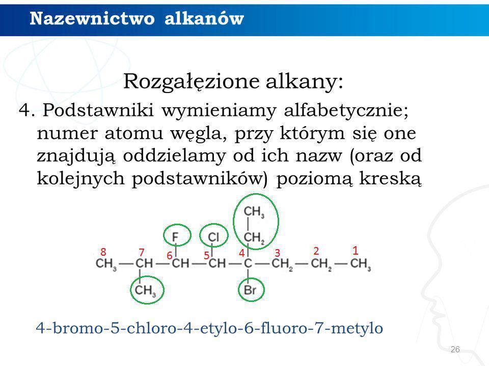 26 Rozgałęzione alkany: 4. Podstawniki wymieniamy alfabetycznie; numer atomu węgla, przy którym się one znajdują oddzielamy od ich nazw (oraz od kolej
