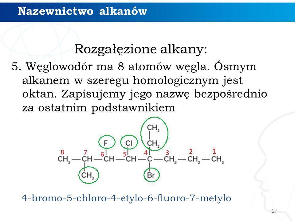27 Rozgałęzione alkany: 5. Węglowodór ma 8 atomów węgla. Ósmym alkanem w szeregu homologicznym jest oktan. Zapisujemy jego nazwę bezpośrednio za ostat