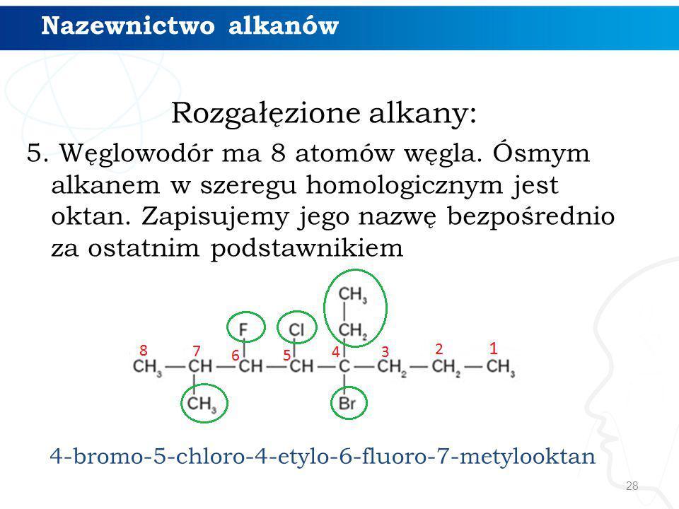 28 Rozgałęzione alkany: 5. Węglowodór ma 8 atomów węgla. Ósmym alkanem w szeregu homologicznym jest oktan. Zapisujemy jego nazwę bezpośrednio za ostat