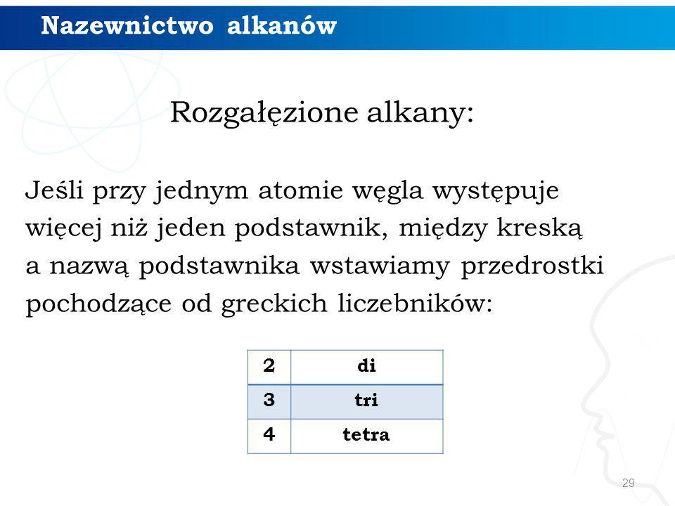 29 Rozgałęzione alkany: Jeśli przy jednym atomie węgla występuje więcej niż jeden podstawnik, między kreską a nazwą podstawnika wstawiamy przedrostki