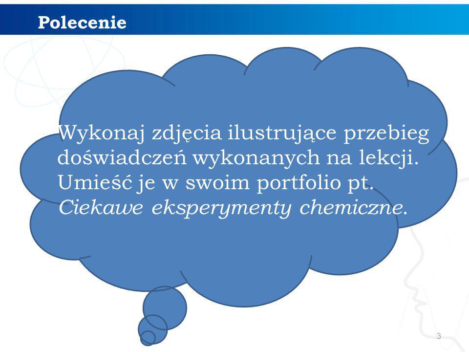 3 Polecenie Wykonaj zdjęcia ilustrujące przebieg doświadczeń wykonanych na lekcji. Umieść je w swoim portfolio pt. Ciekawe eksperymenty chemiczne.