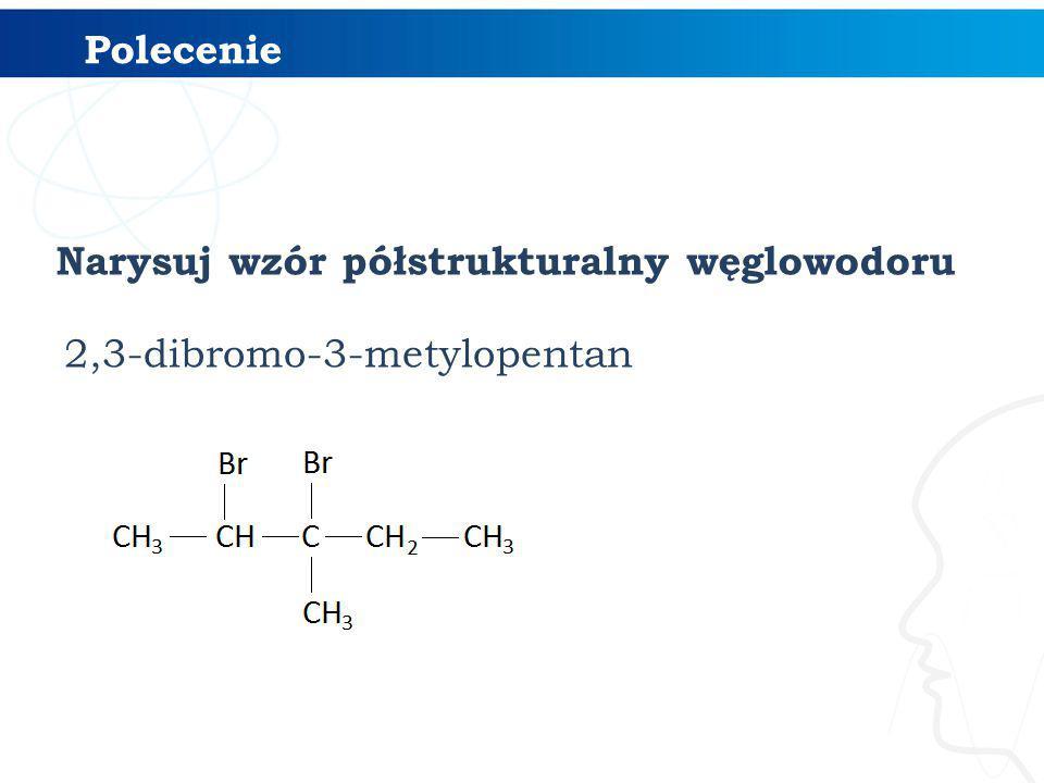 Narysuj wzór półstrukturalny węglowodoru 2,3-dibromo-3-metylopentan Polecenie