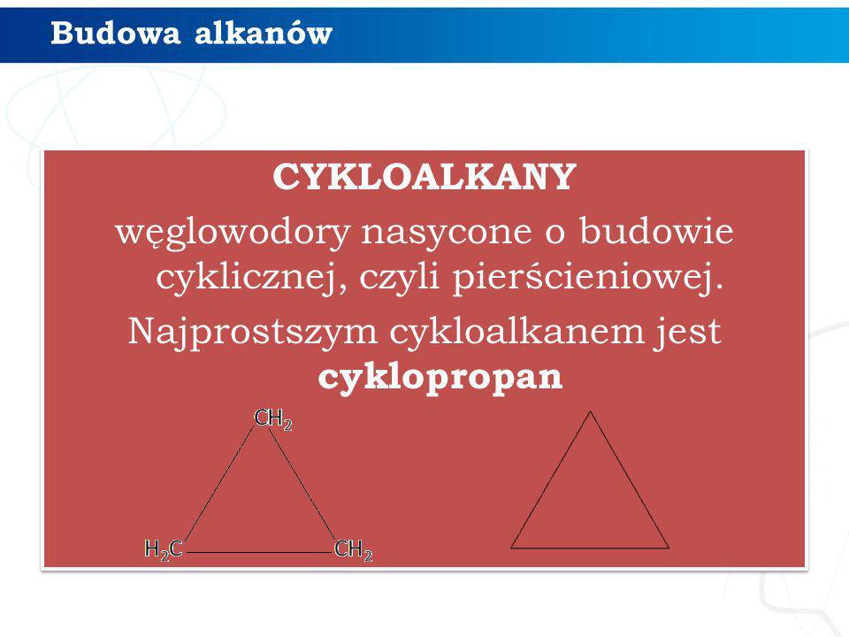 CYKLOALKANY węglowodory nasycone o budowie cyklicznej, czyli pierścieniowej. Najprostszym cykloalkanem jest cyklopropan CYKLOALKANY węglowodory nasyco