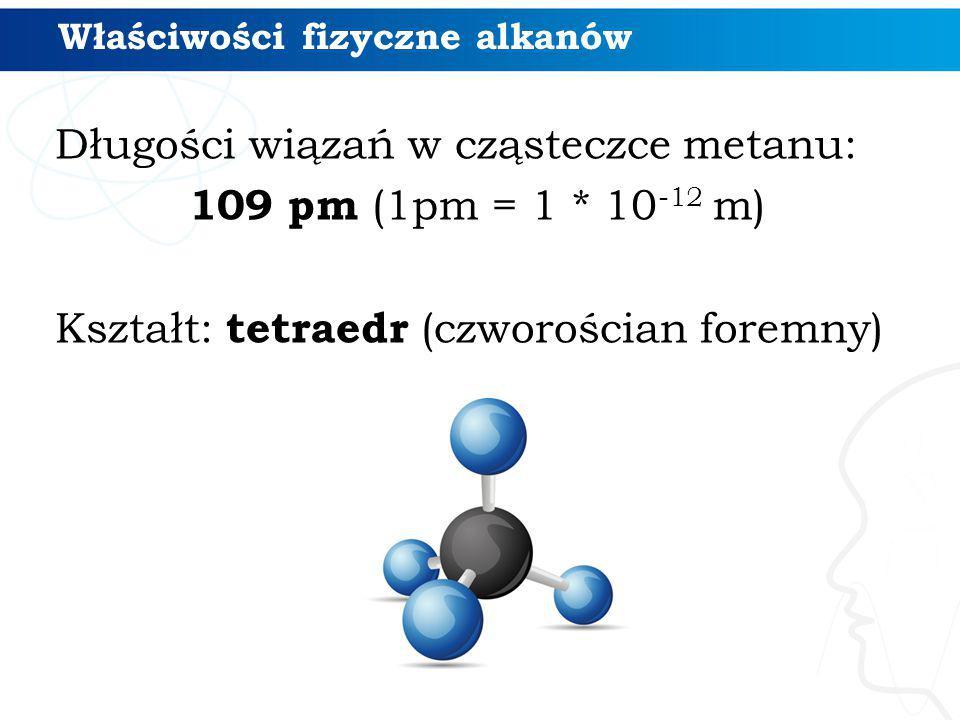 Właściwości fizyczne alkanów Długości wiązań w cząsteczce metanu: 109 pm (1pm = 1 * 10 -12 m) Kształt: tetraedr (czworościan foremny)
