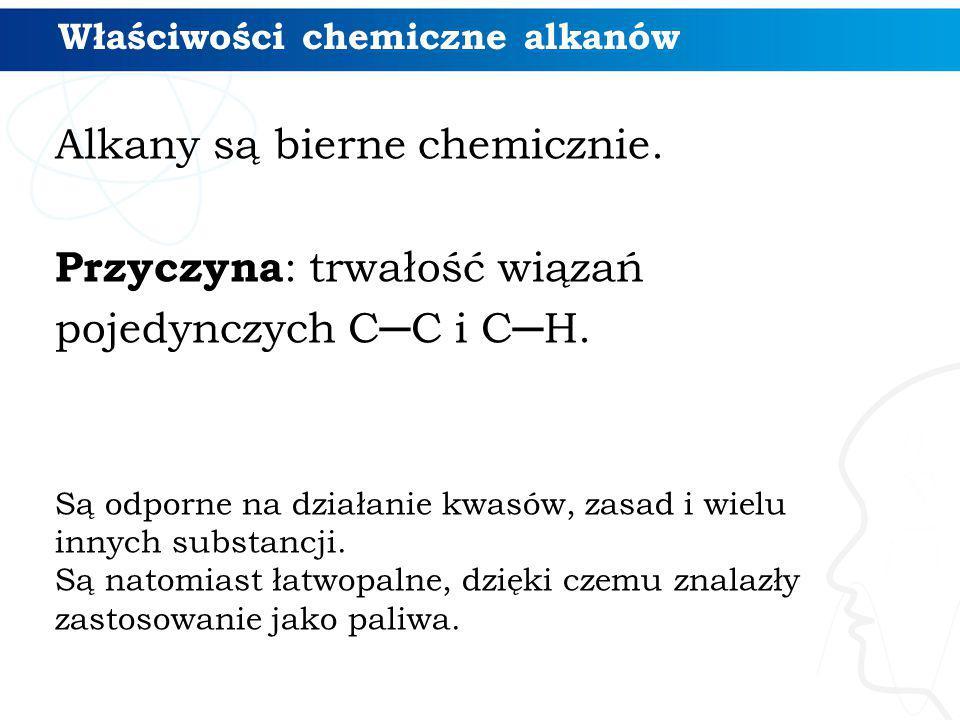 Właściwości chemiczne alkanów Alkany są bierne chemicznie. Przyczyna : trwałość wiązań pojedynczych C─C i C─H. Są odporne na działanie kwasów, zasad i