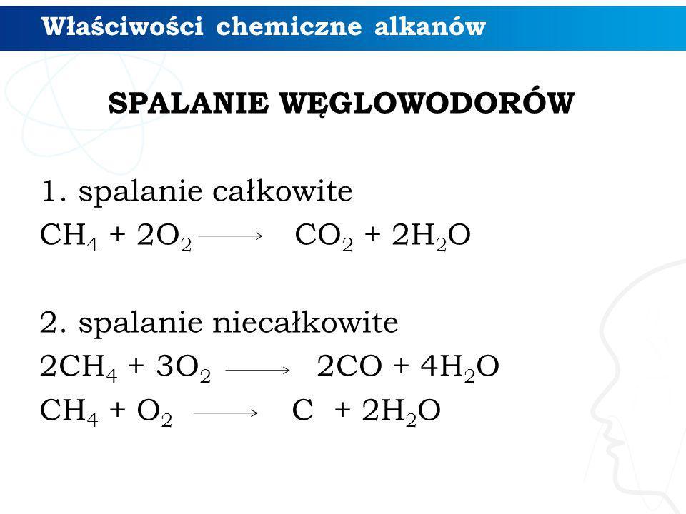Właściwości chemiczne alkanów SPALANIE WĘGLOWODORÓW 1.spalanie całkowite CH 4 + 2O 2 CO 2 + 2H 2 O 2. spalanie niecałkowite 2CH 4 + 3O 2 2CO + 4H 2 O